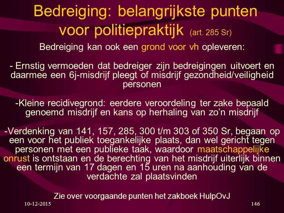 Bedreiging: belangrijkste punten voor politiepraktijk (art. 285 Sr) Bedreiging kan ook een grond voor vh opleveren: - Ernstig vermoeden dat bedreiger