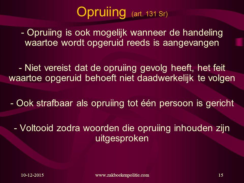 10-12-2015www.zakboekenpolitie.com15 Opruiing (art. 131 Sr) - Opruiing is ook mogelijk wanneer de handeling waartoe wordt opgeruid reeds is aangevange