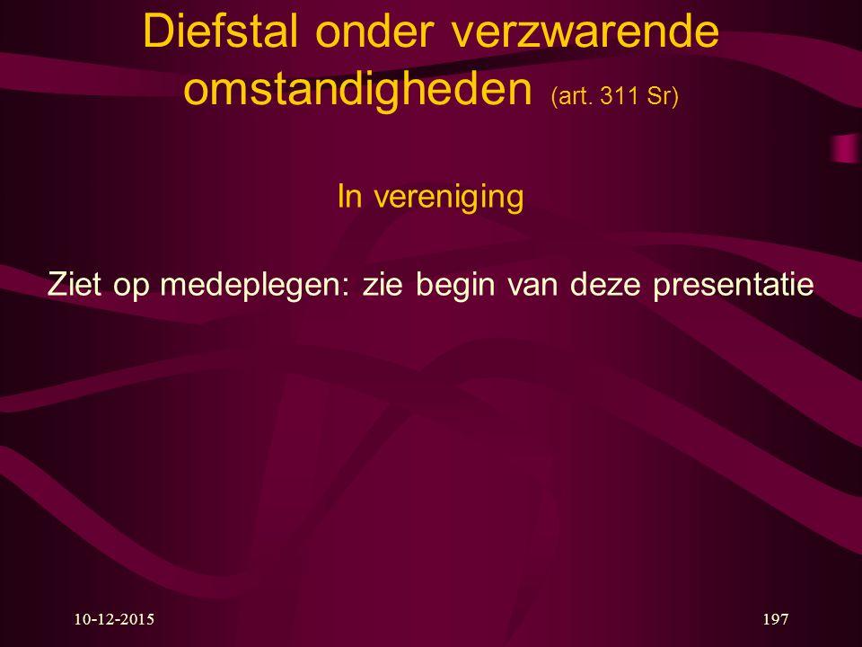 10-12-2015197 Diefstal onder verzwarende omstandigheden (art. 311 Sr) In vereniging Ziet op medeplegen: zie begin van deze presentatie