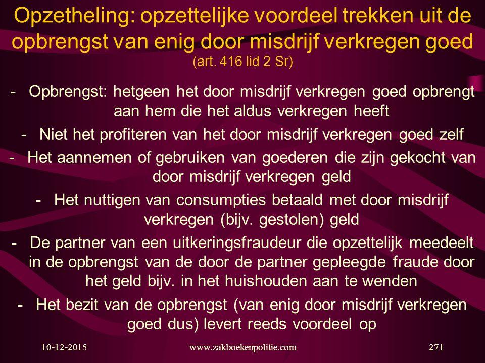 10-12-2015www.zakboekenpolitie.com271 Opzetheling: opzettelijke voordeel trekken uit de opbrengst van enig door misdrijf verkregen goed (art. 416 lid