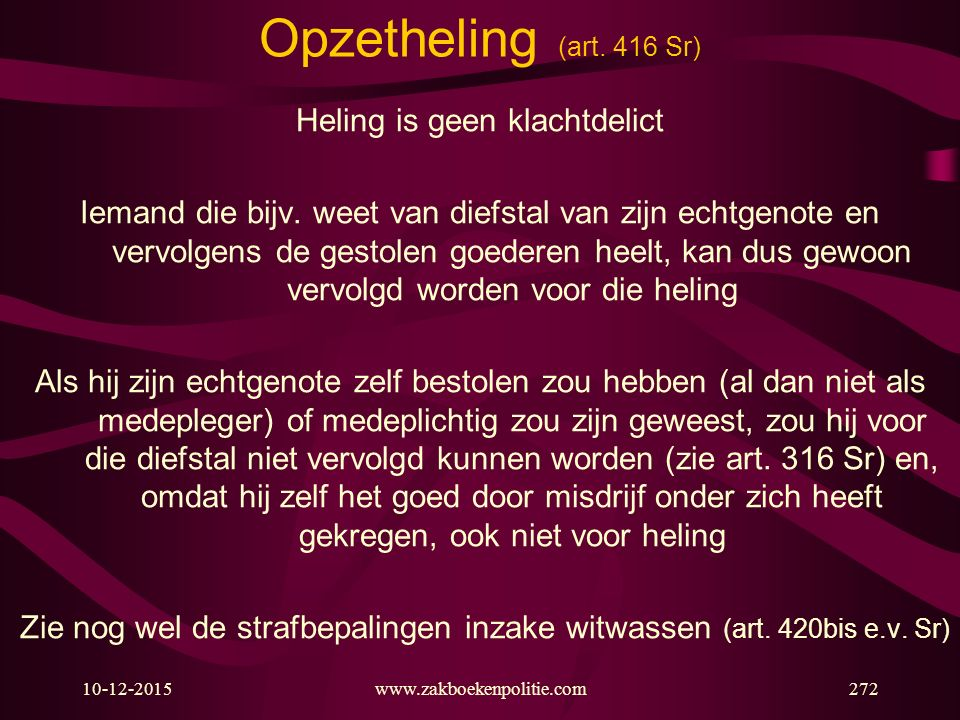 10-12-2015www.zakboekenpolitie.com272 Opzetheling (art. 416 Sr) Heling is geen klachtdelict Iemand die bijv. weet van diefstal van zijn echtgenote en