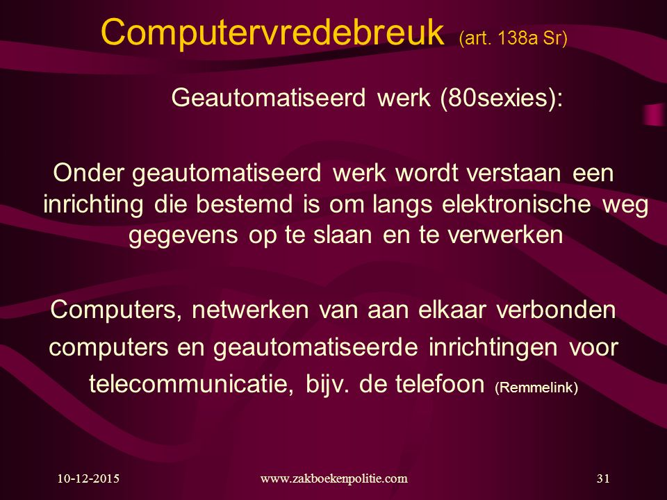 10-12-2015www.zakboekenpolitie.com31 Computervredebreuk (art. 138a Sr) Geautomatiseerd werk (80sexies): Onder geautomatiseerd werk wordt verstaan een