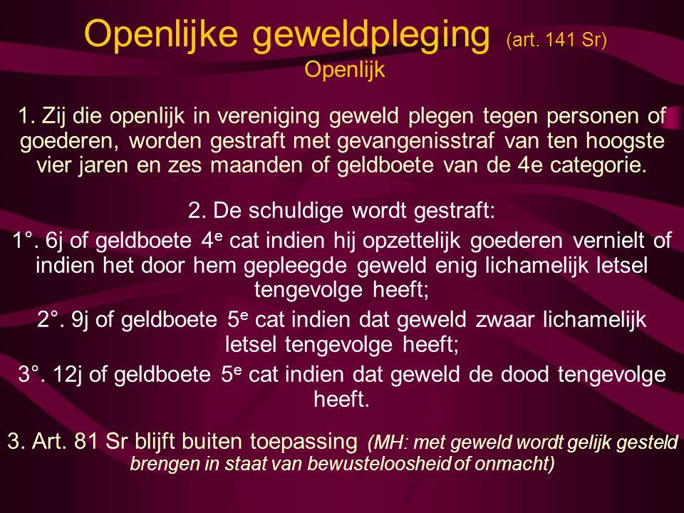 Openlijke geweldpleging (art. 141 Sr) Openlijk 1. Zij die openlijk in vereniging geweld plegen tegen personen of goederen, worden gestraft met gevange