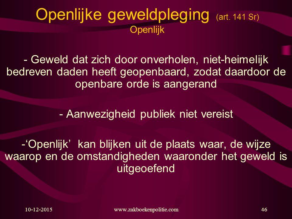 10-12-2015www.zakboekenpolitie.com46 Openlijke geweldpleging (art. 141 Sr) Openlijk - Geweld dat zich door onverholen, niet-heimelijk bedreven daden h