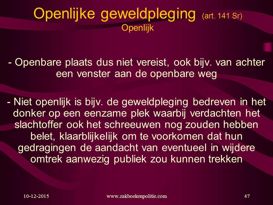 10-12-2015www.zakboekenpolitie.com47 Openlijke geweldpleging (art. 141 Sr) Openlijk - Openbare plaats dus niet vereist, ook bijv. van achter een venst