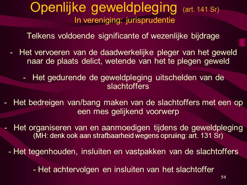 54 Openlijke geweldpleging (art. 141 Sr) In vereniging: jurisprudentie Telkens voldoende significante of wezenlijke bijdrage : -Het vervoeren van de d