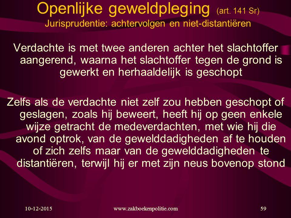 10-12-2015www.zakboekenpolitie.com59 Openlijke geweldpleging (art. 141 Sr) Jurisprudentie: achtervolgen en niet-distantiëren Verdachte is met twee and