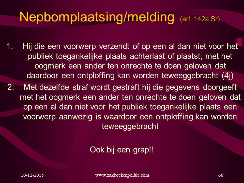 10-12-2015www.zakboekenpolitie.com66 Nepbomplaatsing/melding (art. 142a Sr) 1.Hij die een voorwerp verzendt of op een al dan niet voor het publiek toe