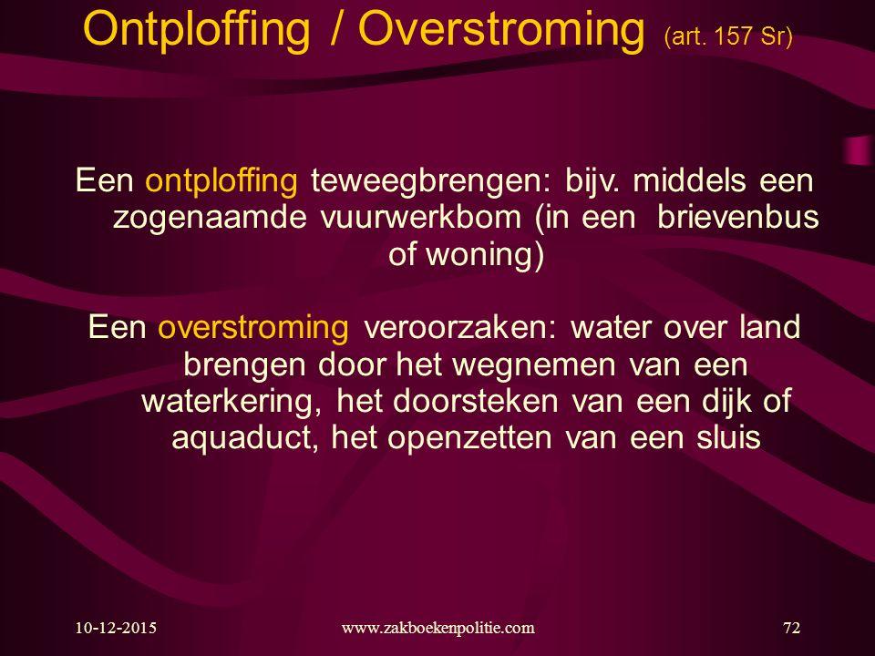 10-12-201572 Ontploffing / Overstroming (art. 157 Sr) Een ontploffing teweegbrengen: bijv. middels een zogenaamde vuurwerkbom (in een brievenbus of wo