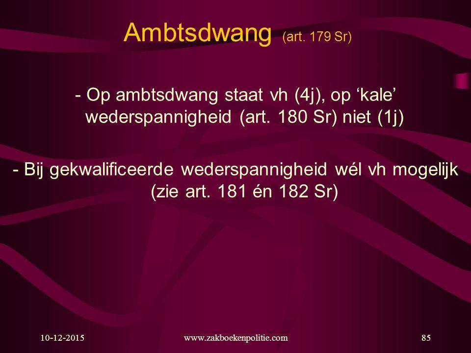 10-12-2015www.zakboekenpolitie.com85 Ambtsdwang (art. 179 Sr) - Op ambtsdwang staat vh (4j), op 'kale' wederspannigheid (art. 180 Sr) niet (1j) - Bij
