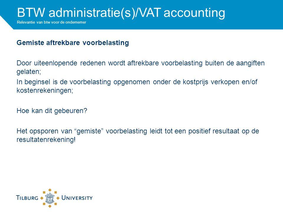 BTW administratie(s)/VAT accounting Relevantie van btw voor de ondernemer Gemiste aftrekbare voorbelasting Door uiteenlopende redenen wordt aftrekbare voorbelasting buiten de aangiften gelaten; In beginsel is de voorbelasting opgenomen onder de kostprijs verkopen en/of kostenrekeningen; Hoe kan dit gebeuren.