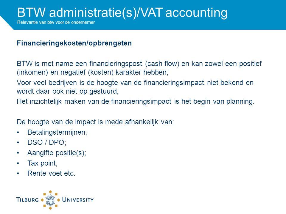BTW administratie(s)/VAT accounting Relevantie van btw voor de ondernemer Financieringskosten/opbrengsten BTW is met name een financieringspost (cash flow) en kan zowel een positief (inkomen) en negatief (kosten) karakter hebben; Voor veel bedrijven is de hoogte van de financieringsimpact niet bekend en wordt daar ook niet op gestuurd; Het inzichtelijk maken van de financieringsimpact is het begin van planning.