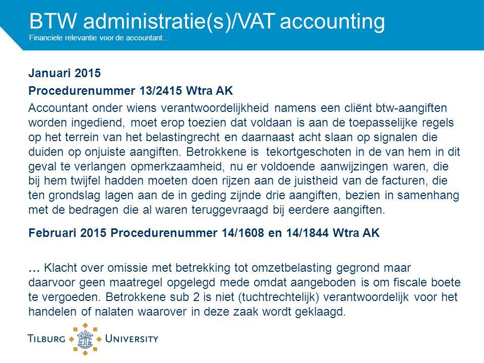 BTW administratie(s)/VAT accounting Financiele relevantie voor de accountant… Januari 2015 Procedurenummer 13/2415 Wtra AK Accountant onder wiens verantwoordelijkheid namens een cliënt btw-aangiften worden ingediend, moet erop toezien dat voldaan is aan de toepasselijke regels op het terrein van het belastingrecht en daarnaast acht slaan op signalen die duiden op onjuiste aangiften.