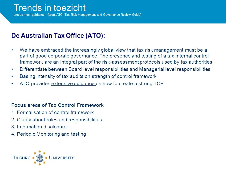 Trends in toezicht steeds meer guidance…(bron: ATO -Tax Risk management and Governance Review Guide) De Australian Tax Office (ATO): We have embraced the increasingly global view that tax risk management must be a part of good corporate governance.