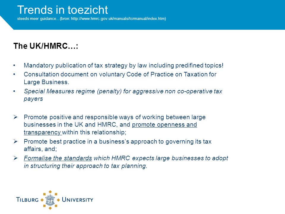 Trends in toezicht steeds meer guidance…(bron: http://www.hmrc.gov.uk/manuals/tcrmanual/index.htm) Mandatory publication of tax strategy by law including predifined topics.
