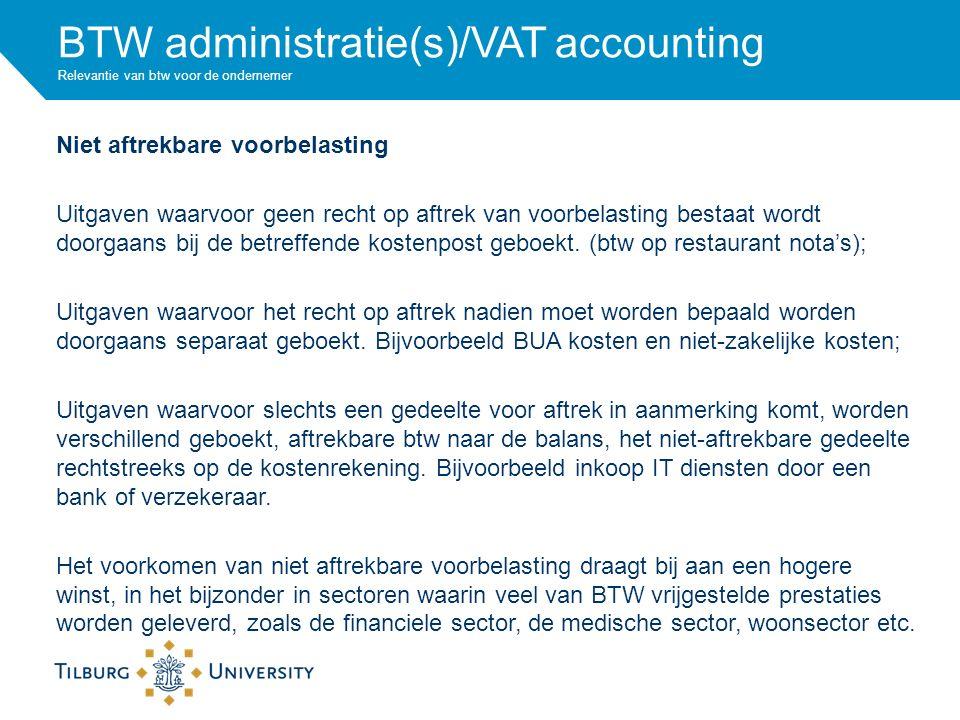 BTW administratie(s)/VAT accounting Relevantie van btw voor de ondernemer Niet aftrekbare voorbelasting Uitgaven waarvoor geen recht op aftrek van voorbelasting bestaat wordt doorgaans bij de betreffende kostenpost geboekt.