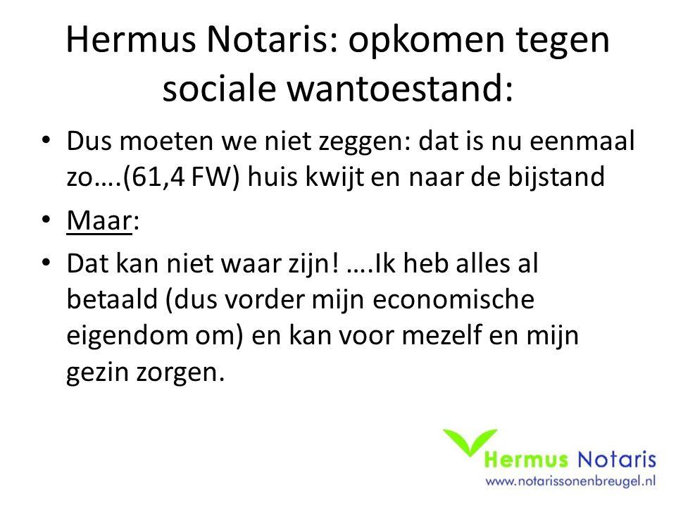Hermus Notaris: opkomen tegen sociale wantoestand: Dus moeten we niet zeggen: dat is nu eenmaal zo….(61,4 FW) huis kwijt en naar de bijstand Maar: Dat
