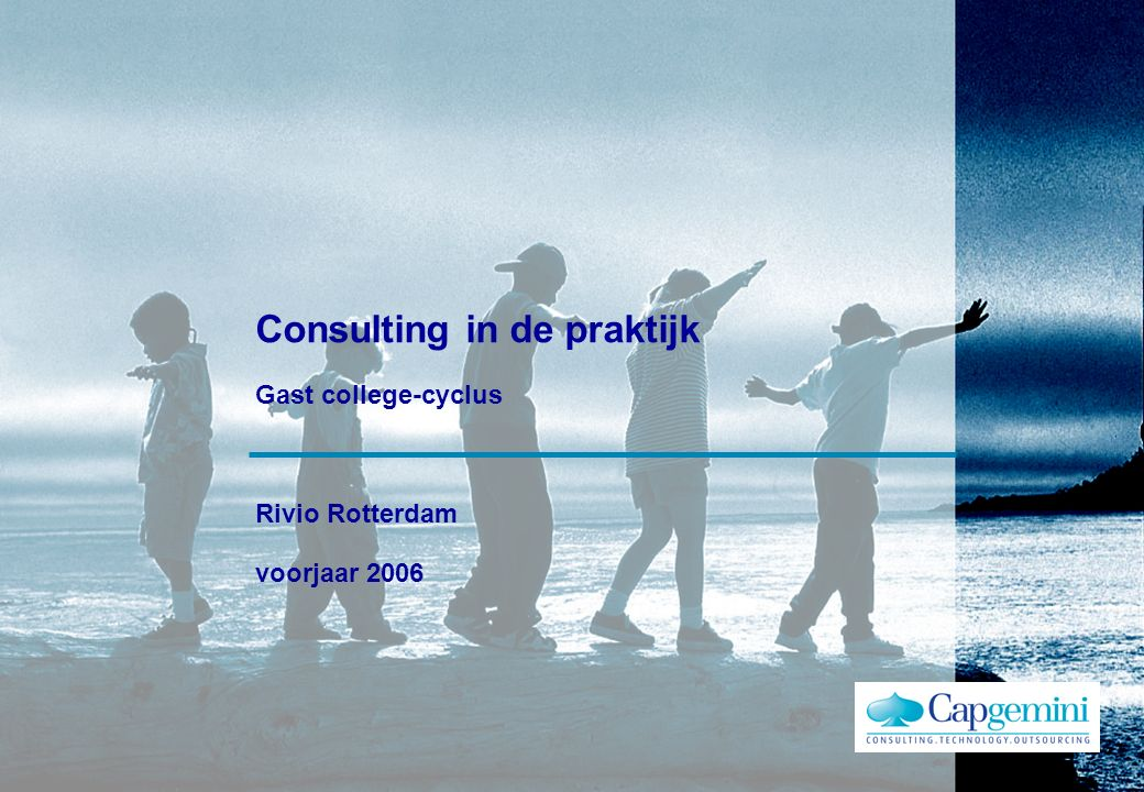 © 2004 Capgemini Gast college Rivio 29 april 2006 Recapitulerend : Business Rules of Consulting…..