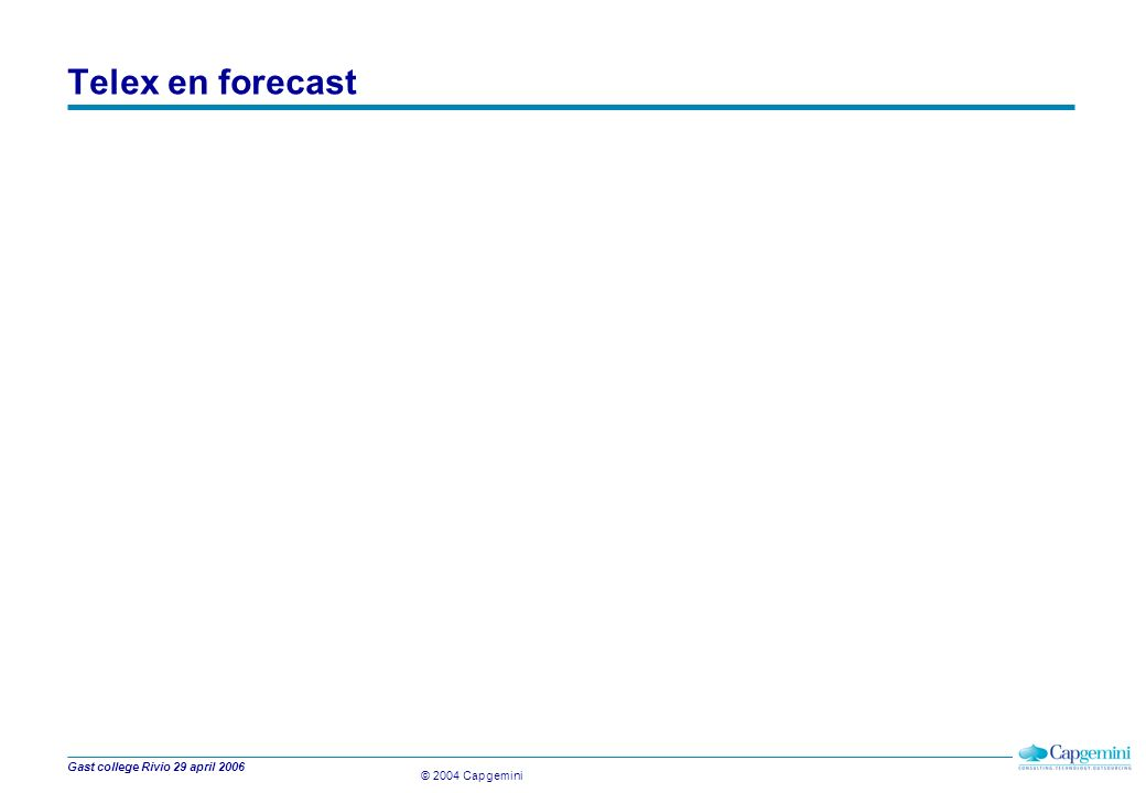 © 2004 Capgemini Gast college Rivio 29 april 2006 Telex en forecast