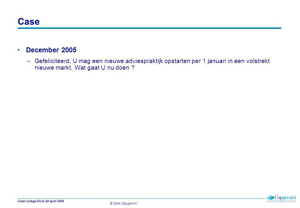 © 2004 Capgemini Gast college Rivio 29 april 2006 Case December 2005 –Gefeliciteerd, U mag een nieuwe adviespraktijk opstarten per 1 januari in een volstrekt nieuwe markt.