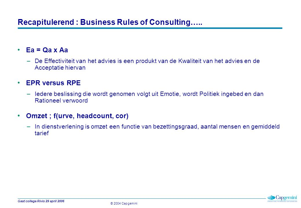 © 2004 Capgemini Gast college Rivio 29 april 2006 Recapitulerend : Business Rules of Consulting….. Ea = Qa x Aa –De Effectiviteit van het advies is ee