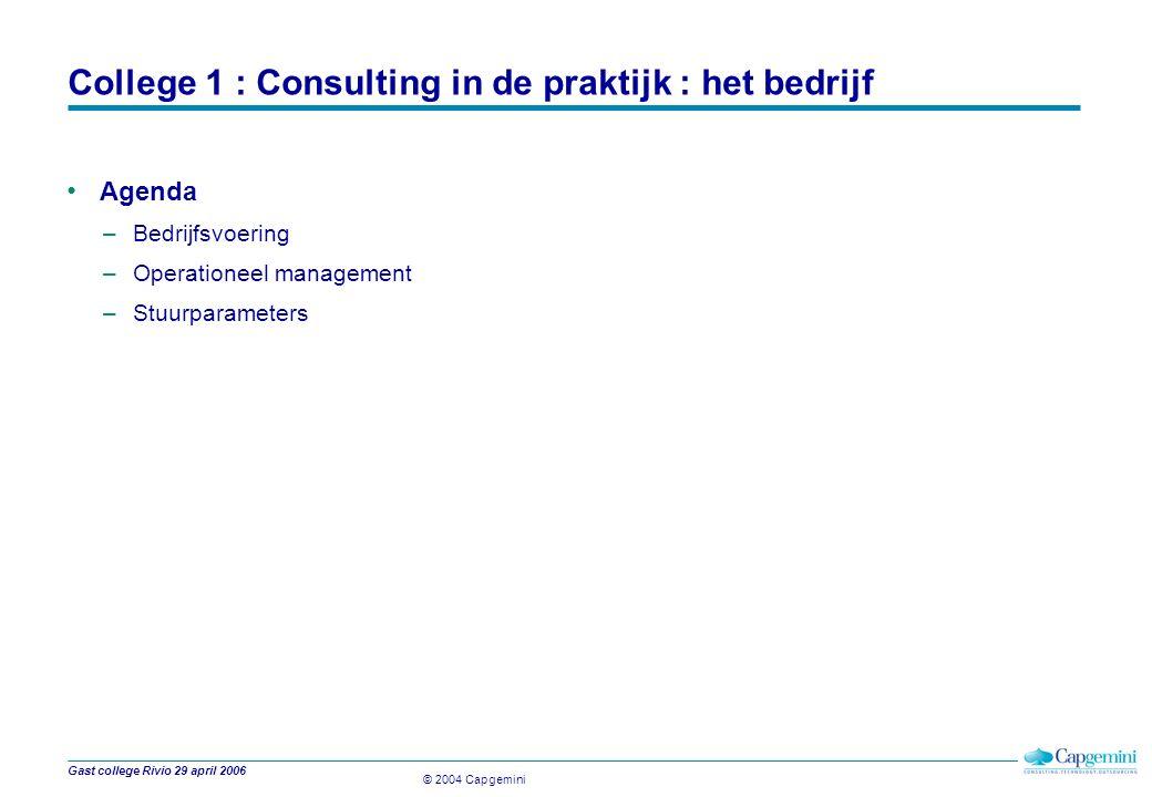 © 2004 Capgemini Gast college Rivio 29 april 2006 College 1 : Consulting in de praktijk : het bedrijf Agenda –Bedrijfsvoering –Operationeel management –Stuurparameters