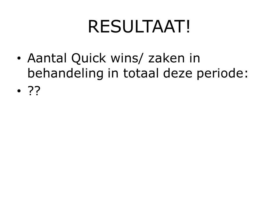 RESULTAAT! Aantal Quick wins/ zaken in behandeling in totaal deze periode: ??