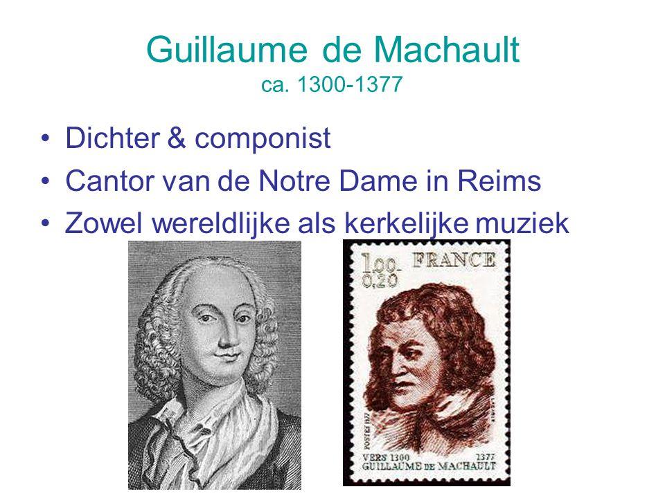 Guillaume de Machault ca. 1300-1377 Dichter & componist Cantor van de Notre Dame in Reims Zowel wereldlijke als kerkelijke muziek