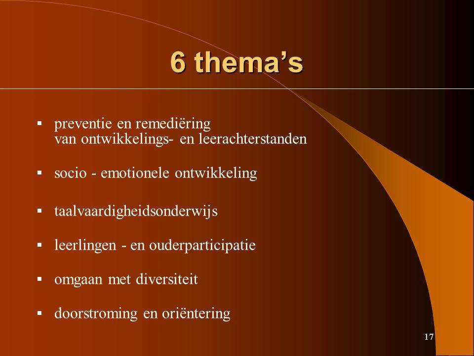 17 6 thema's  preventie en remediëring van ontwikkelings- en leerachterstanden  socio - emotionele ontwikkeling  taalvaardigheidsonderwijs  leerlingen - en ouderparticipatie  omgaan met diversiteit  doorstroming en oriëntering