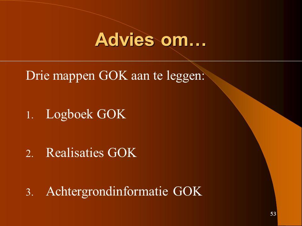 53 Advies om… Drie mappen GOK aan te leggen: 1. Logboek GOK 2.