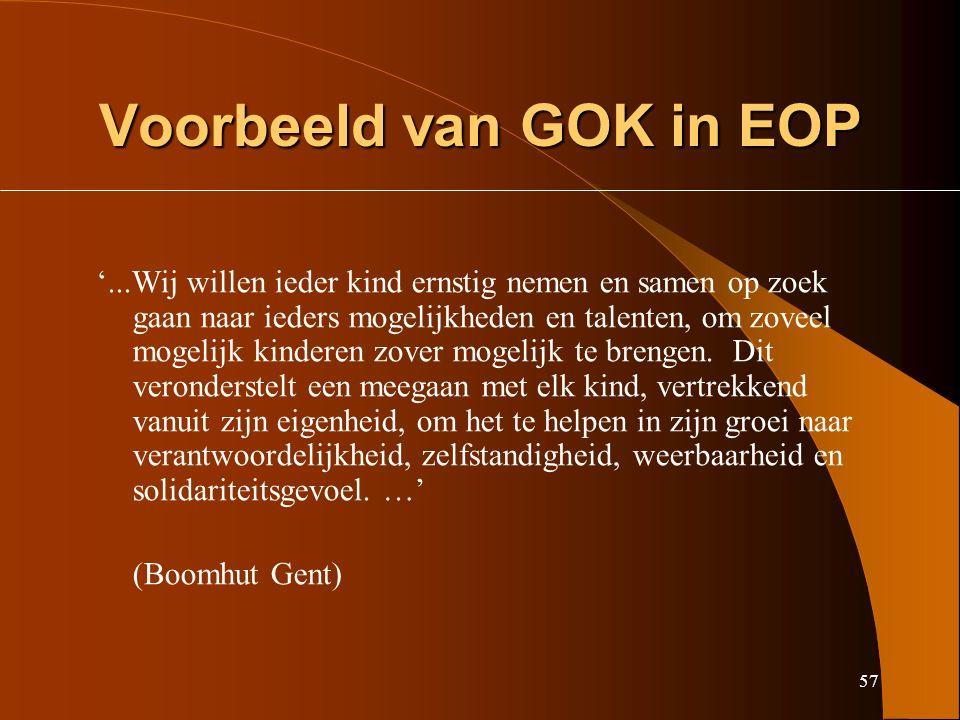 57 Voorbeeld van GOK in EOP '...Wij willen ieder kind ernstig nemen en samen op zoek gaan naar ieders mogelijkheden en talenten, om zoveel mogelijk kinderen zover mogelijk te brengen.