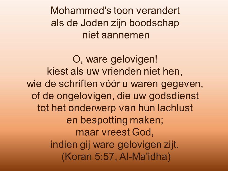 Mohammed's toon verandert als de Joden zijn boodschap niet aannemen O, ware gelovigen! kiest als uw vrienden niet hen, wie de schriften vóór u waren g