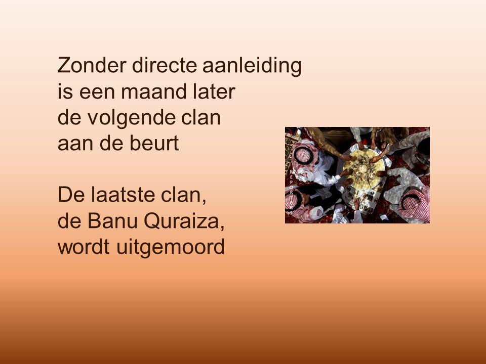 Zonder directe aanleiding is een maand later de volgende clan aan de beurt De laatste clan, de Banu Quraiza, wordt uitgemoord
