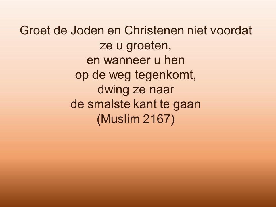 Groet de Joden en Christenen niet voordat ze u groeten, en wanneer u hen op de weg tegenkomt, dwing ze naar de smalste kant te gaan (Muslim 2167)