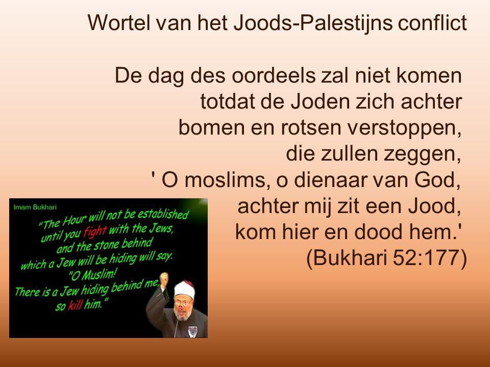 Wortel van het Joods-Palestijns conflict De dag des oordeels zal niet komen totdat de Joden zich achter bomen en rotsen verstoppen, die zullen zeggen, O moslims, o dienaar van God, achter mij zit een Jood, kom hier en dood hem. (Bukhari 52:177)