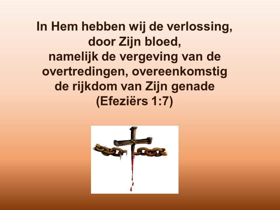 In Hem hebben wij de verlossing, door Zijn bloed, namelijk de vergeving van de overtredingen, overeenkomstig de rijkdom van Zijn genade (Efeziërs 1:7)