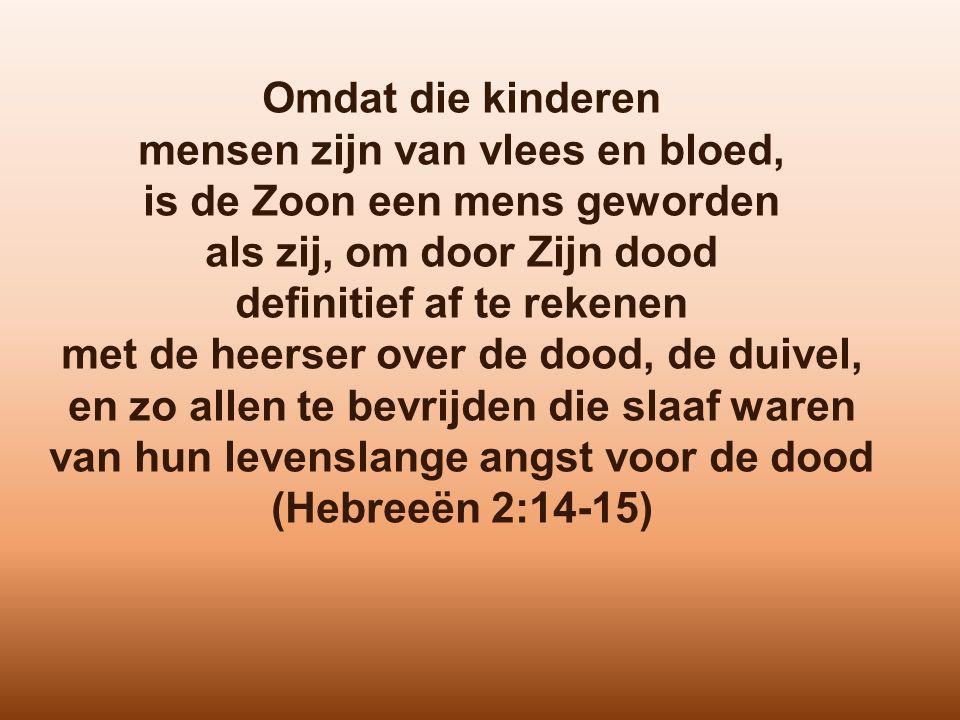 Omdat die kinderen mensen zijn van vlees en bloed, is de Zoon een mens geworden als zij, om door Zijn dood definitief af te rekenen met de heerser over de dood, de duivel, en zo allen te bevrijden die slaaf waren van hun levenslange angst voor de dood (Hebreeën 2:14-15)