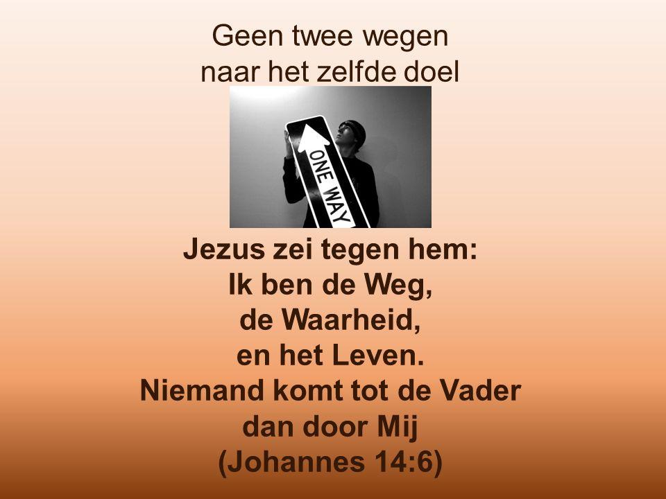 Geen twee wegen naar het zelfde doel Jezus zei tegen hem: Ik ben de Weg, de Waarheid, en het Leven. Niemand komt tot de Vader dan door Mij (Johannes 1