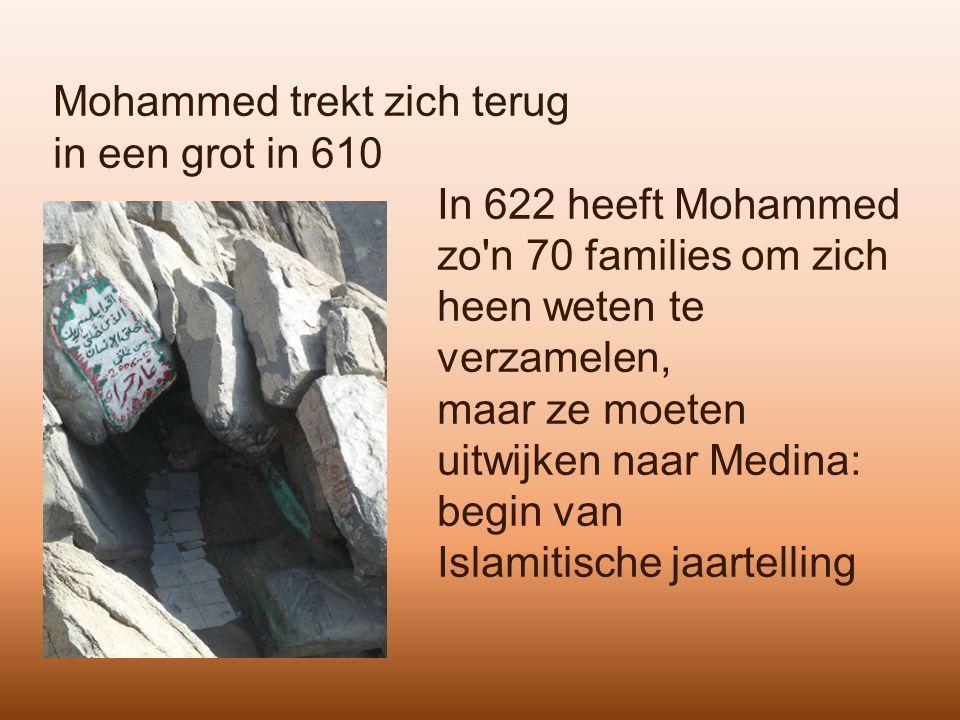 Mohammed trekt zich terug in een grot in 610 In 622 heeft Mohammed zo n 70 families om zich heen weten te verzamelen, maar ze moeten uitwijken naar Medina: begin van Islamitische jaartelling