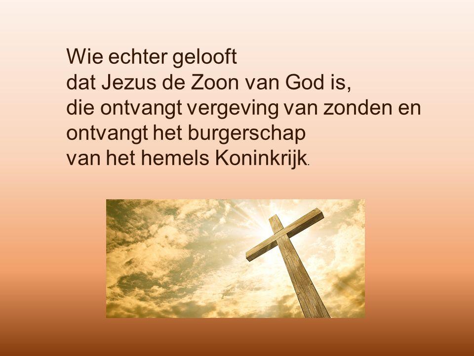 Wie echter gelooft dat Jezus de Zoon van God is, die ontvangt vergeving van zonden en ontvangt het burgerschap van het hemels Koninkrijk.
