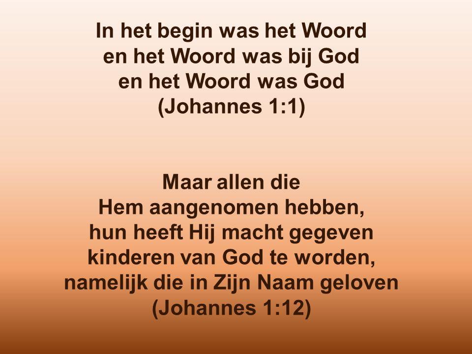 In het begin was het Woord en het Woord was bij God en het Woord was God (Johannes 1:1) Maar allen die Hem aangenomen hebben, hun heeft Hij macht gegeven kinderen van God te worden, namelijk die in Zijn Naam geloven (Johannes 1:12)