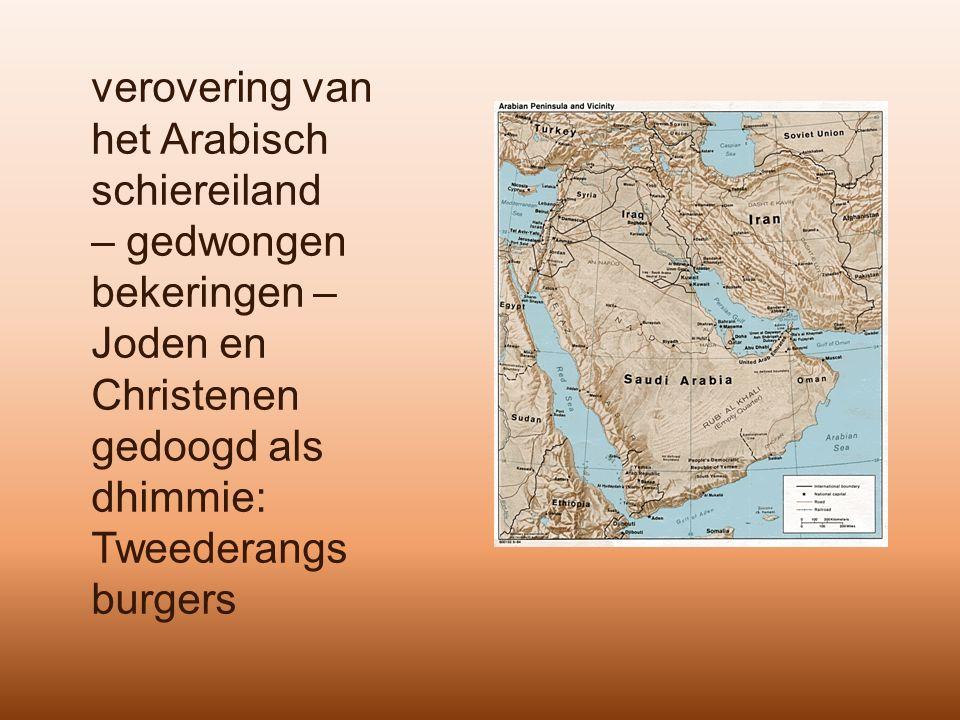 verovering van het Arabisch schiereiland – gedwongen bekeringen – Joden en Christenen gedoogd als dhimmie: Tweederangs burgers