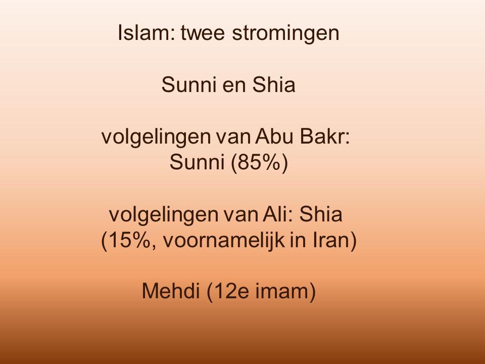 Islam: twee stromingen Sunni en Shia volgelingen van Abu Bakr: Sunni (85%) volgelingen van Ali: Shia (15%, voornamelijk in Iran) Mehdi (12e imam)