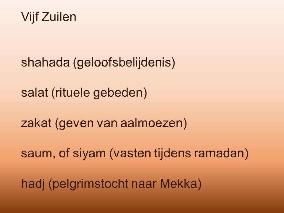 Vijf Zuilen shahada (geloofsbelijdenis) salat (rituele gebeden) zakat (geven van aalmoezen) saum, of siyam (vasten tijdens ramadan) hadj (pelgrimstocht naar Mekka)