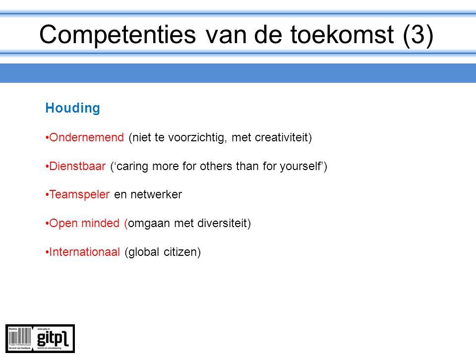 Competenties van de toekomst (3) Houding Ondernemend (niet te voorzichtig, met creativiteit) Dienstbaar ('caring more for others than for yourself') T