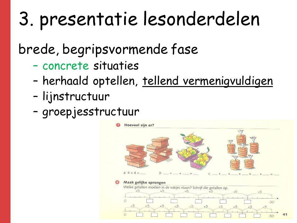 3. presentatie lesonderdelen brede, begripsvormende fase –concrete situaties –herhaald optellen, tellend vermenigvuldigen –lijnstructuur –groepjesstru