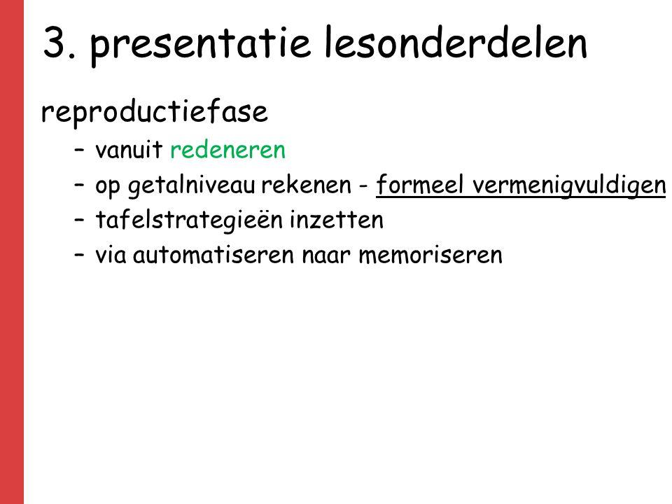 3. presentatie lesonderdelen reproductiefase –vanuit redeneren –op getalniveau rekenen - formeel vermenigvuldigen –tafelstrategieën inzetten –via auto