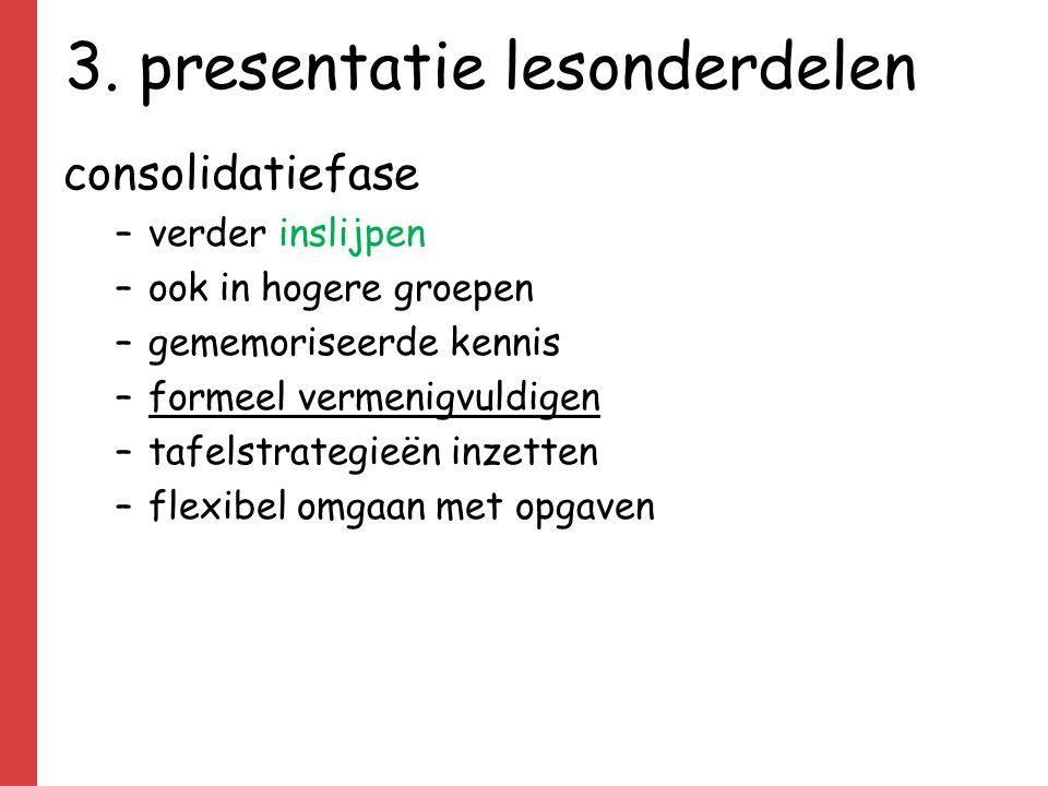 3. presentatie lesonderdelen consolidatiefase –verder inslijpen –ook in hogere groepen –gememoriseerde kennis –formeel vermenigvuldigen –tafelstrategi