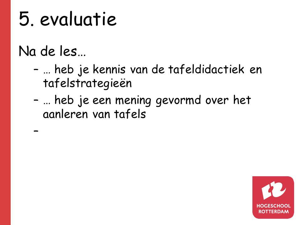5. evaluatie Na de les… –… heb je kennis van de tafeldidactiek en tafelstrategieën –… heb je een mening gevormd over het aanleren van tafels –