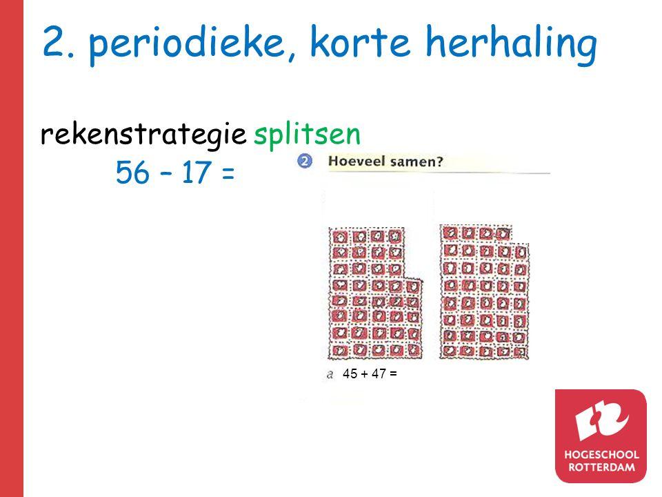 2. periodieke, korte herhaling rekenstrategie splitsen 56 – 17 = 45 + 47 =